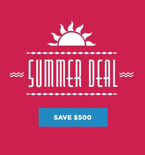 Summer Deal - Save $500